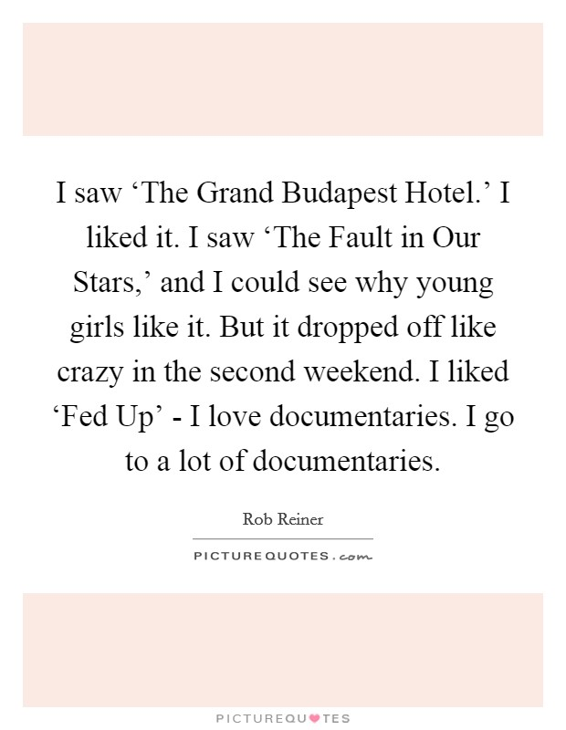 I saw 'The Grand Budapest Hotel.' I liked it. I saw 'The Fault in Our Stars,' and I could see why young girls like it. But it dropped off like crazy in the second weekend. I liked 'Fed Up' - I love documentaries. I go to a lot of documentaries Picture Quote #1