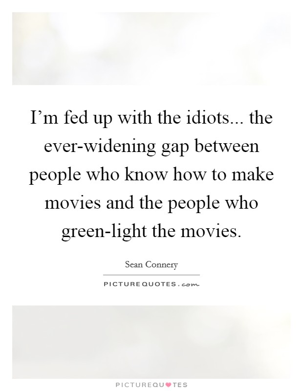 I'm fed up with the idiots... the ever-widening gap between people who know how to make movies and the people who green-light the movies Picture Quote #1