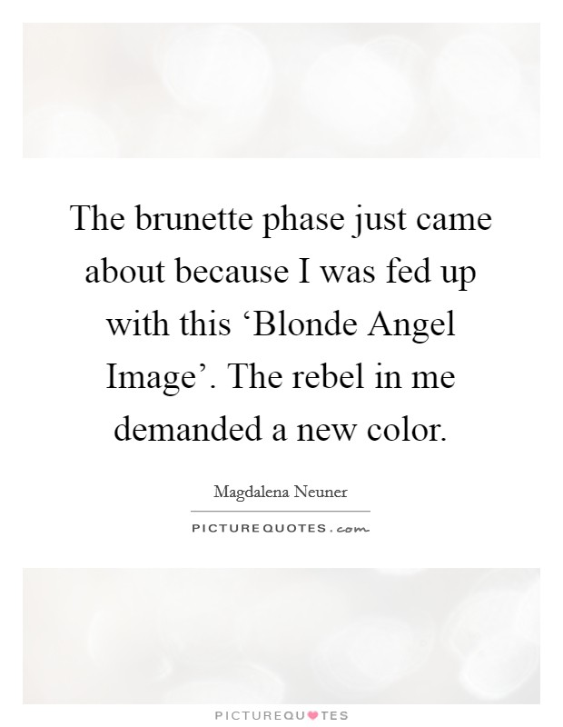The brunette phase just came about because I was fed up with this 'Blonde Angel Image'. The rebel in me demanded a new color Picture Quote #1