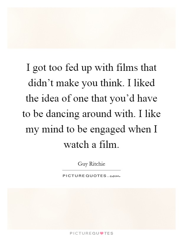 I got too fed up with films that didn't make you think. I liked the idea of one that you'd have to be dancing around with. I like my mind to be engaged when I watch a film Picture Quote #1