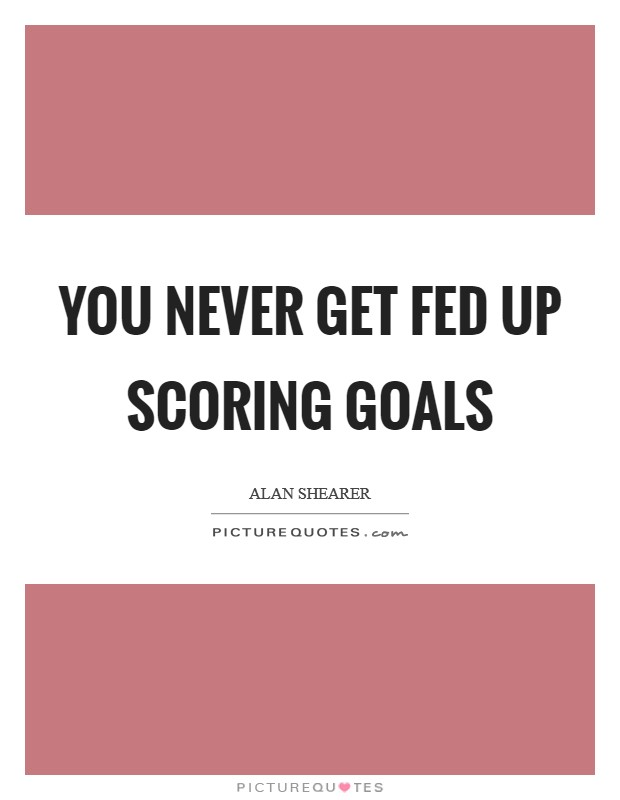 You never get fed up scoring goals Picture Quote #1