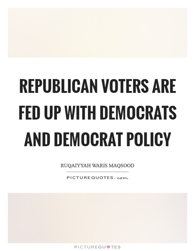 Republican voters are fed up with Democrats and Democrat policy Picture Quote #1