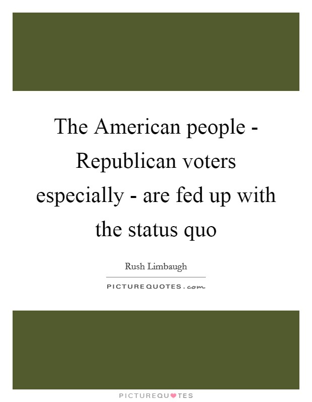 The American people - Republican voters especially - are fed up with the status quo Picture Quote #1