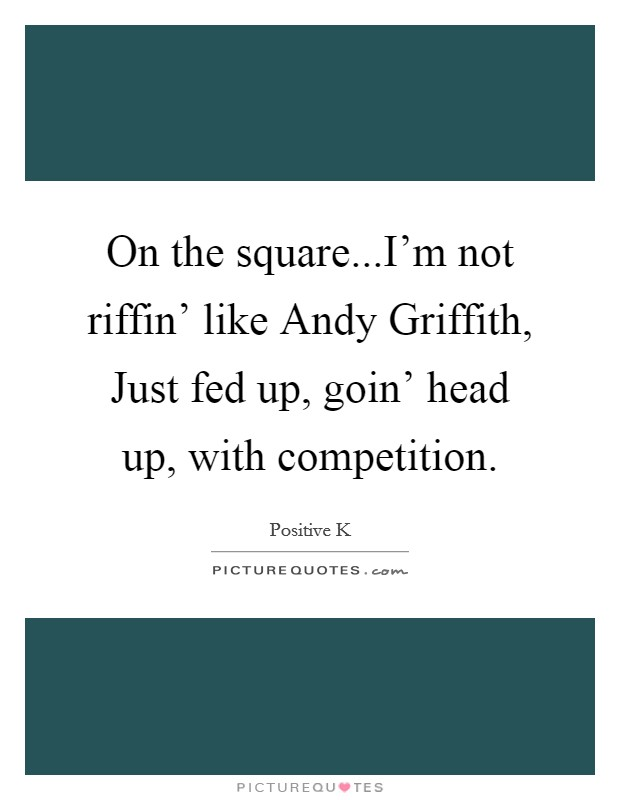 On the square...I'm not riffin' like Andy Griffith, Just fed up, goin' head up, with competition Picture Quote #1
