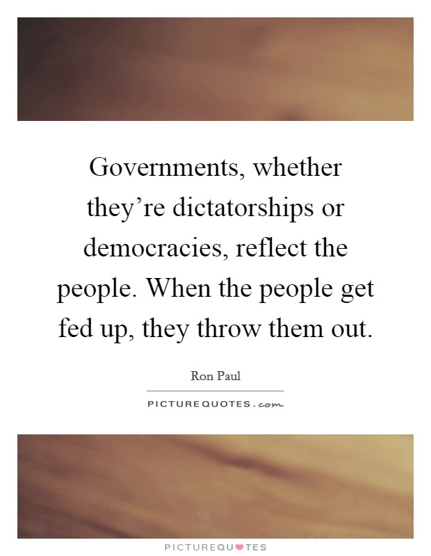 Governments, whether they're dictatorships or democracies, reflect the people. When the people get fed up, they throw them out Picture Quote #1
