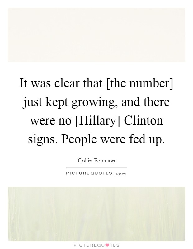 It was clear that [the number] just kept growing, and there were no [Hillary] Clinton signs. People were fed up Picture Quote #1