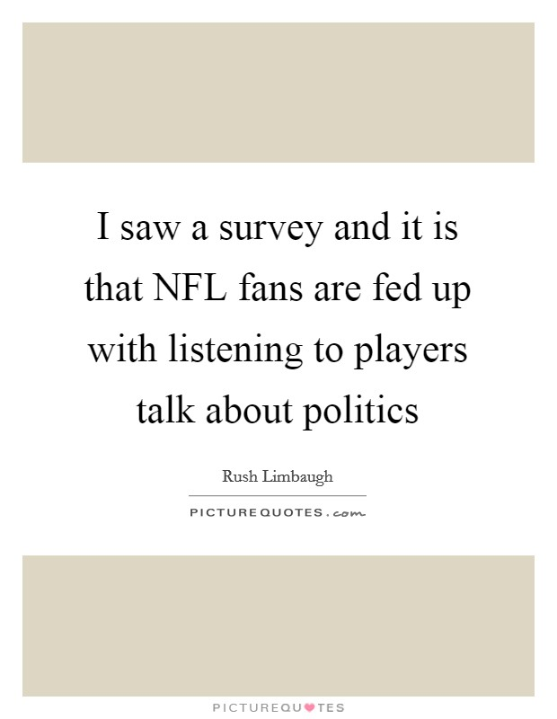 I saw a survey and it is that NFL fans are fed up with listening to players talk about politics Picture Quote #1
