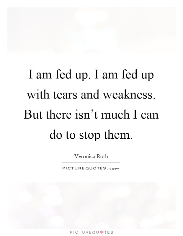 I am fed up. I am fed up with tears and weakness. But there isn't much I can do to stop them Picture Quote #1