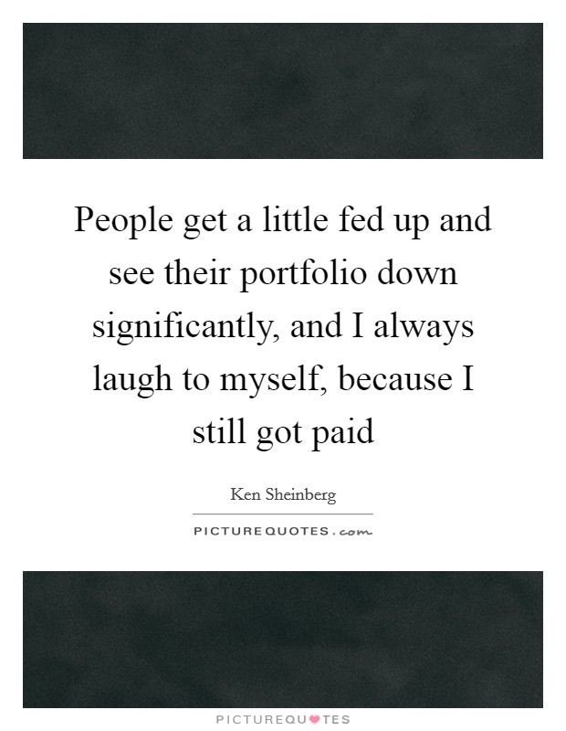People get a little fed up and see their portfolio down significantly, and I always laugh to myself, because I still got paid Picture Quote #1