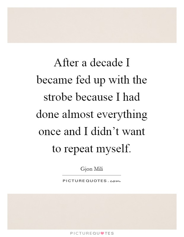After a decade I became fed up with the strobe because I had done almost everything once and I didn't want to repeat myself Picture Quote #1