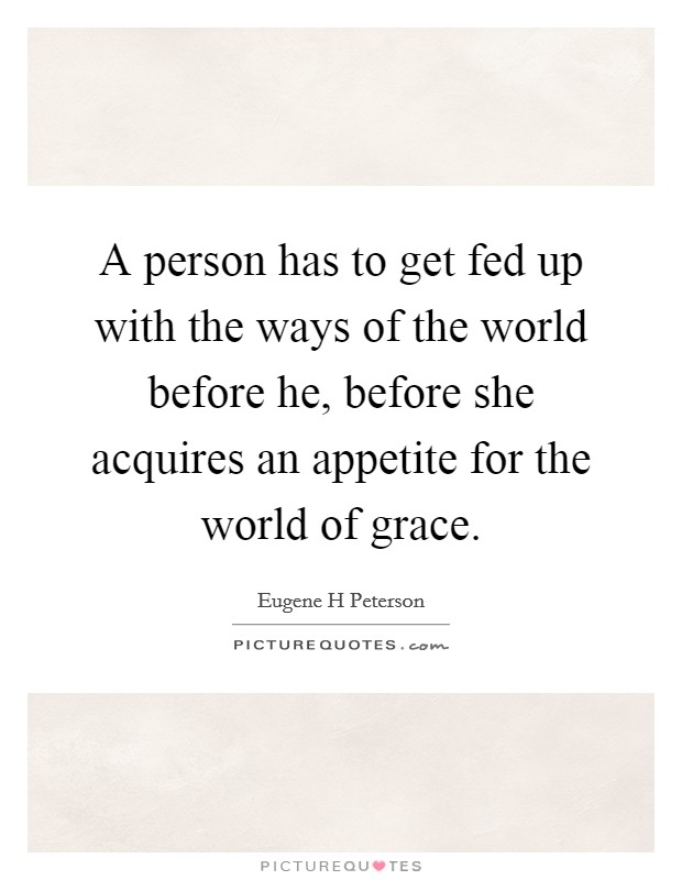 A person has to get fed up with the ways of the world before he, before she acquires an appetite for the world of grace Picture Quote #1