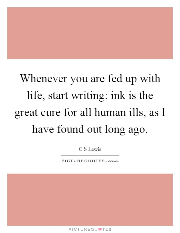 Whenever you are fed up with life, start writing: ink is the great cure for all human ills, as I have found out long ago Picture Quote #1