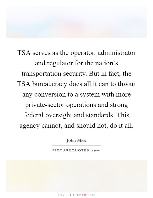 TSA serves as the operator, administrator and regulator for the nation's transportation security. But in fact, the TSA bureaucracy does all it can to thwart any conversion to a system with more private-sector operations and strong federal oversight and standards. This agency cannot, and should not, do it all Picture Quote #1