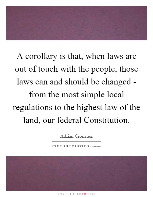 A corollary is that, when laws are out of touch with the people, those laws can and should be changed - from the most simple local regulations to the highest law of the land, our federal Constitution Picture Quote #1
