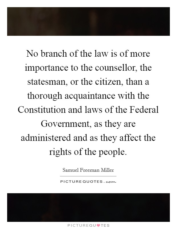 No branch of the law is of more importance to the counsellor, the statesman, or the citizen, than a thorough acquaintance with the Constitution and laws of the Federal Government, as they are administered and as they affect the rights of the people Picture Quote #1
