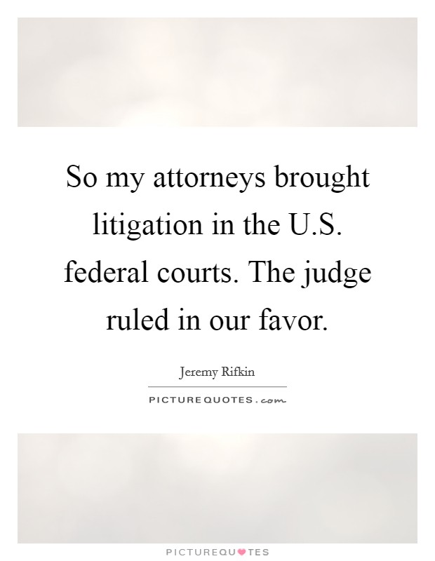 So my attorneys brought litigation in the U.S. federal courts. The judge ruled in our favor Picture Quote #1