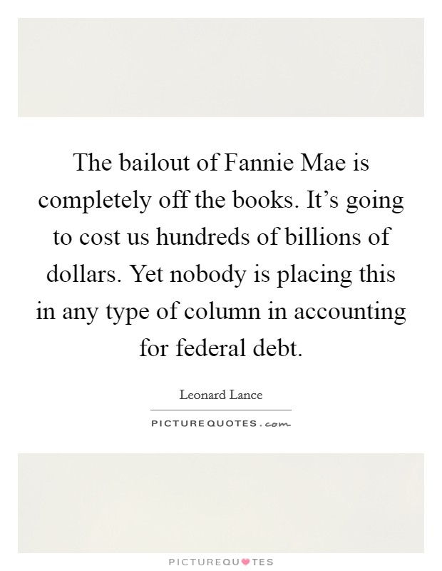 The bailout of Fannie Mae is completely off the books. It's going to cost us hundreds of billions of dollars. Yet nobody is placing this in any type of column in accounting for federal debt Picture Quote #1