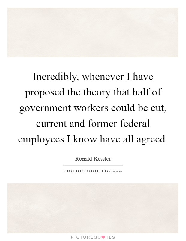 Incredibly, whenever I have proposed the theory that half of government workers could be cut, current and former federal employees I know have all agreed Picture Quote #1
