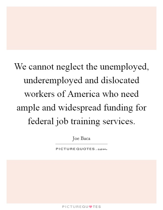 We cannot neglect the unemployed, underemployed and dislocated workers of America who need ample and widespread funding for federal job training services Picture Quote #1