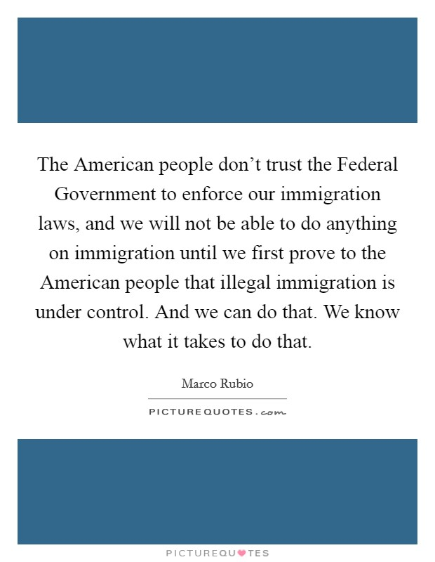The American people don't trust the Federal Government to enforce our immigration laws, and we will not be able to do anything on immigration until we first prove to the American people that illegal immigration is under control. And we can do that. We know what it takes to do that Picture Quote #1