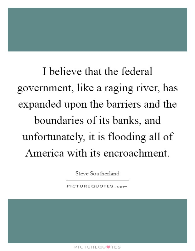 I believe that the federal government, like a raging river, has expanded upon the barriers and the boundaries of its banks, and unfortunately, it is flooding all of America with its encroachment Picture Quote #1