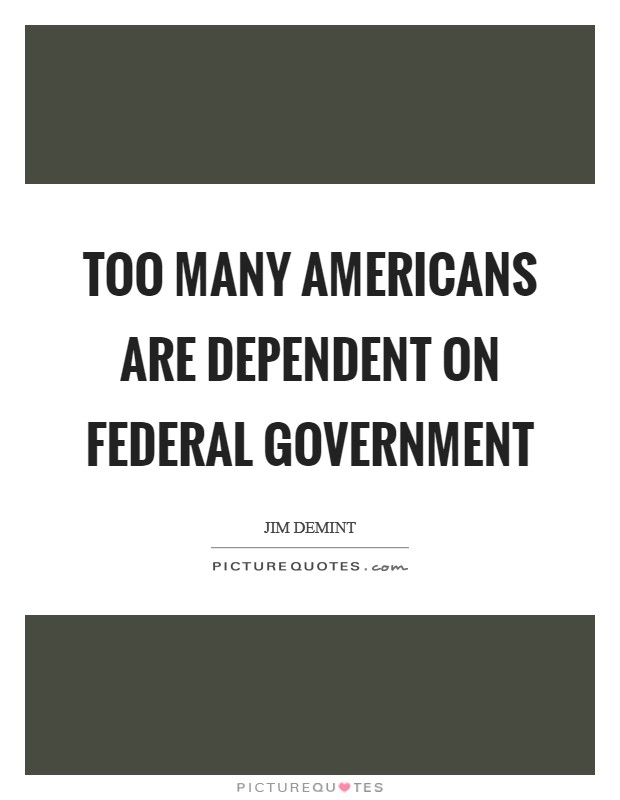 Too many Americans are dependent on federal government Picture Quote #1