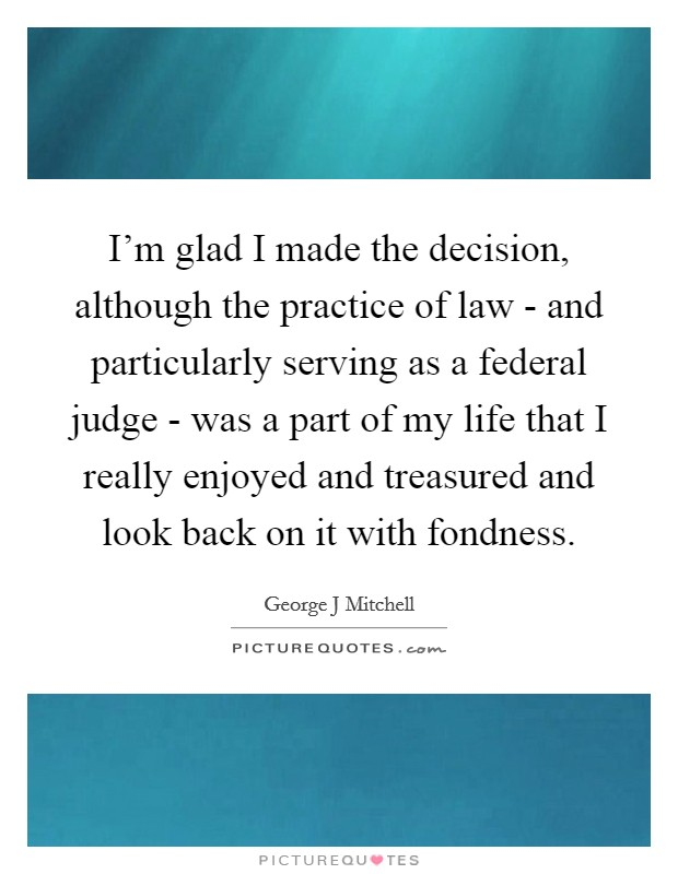 I'm glad I made the decision, although the practice of law - and particularly serving as a federal judge - was a part of my life that I really enjoyed and treasured and look back on it with fondness Picture Quote #1