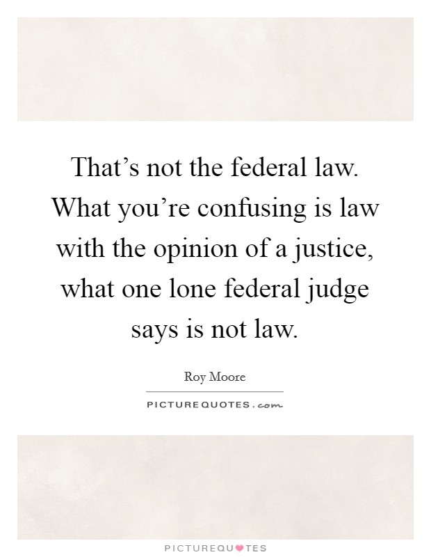 That's not the federal law. What you're confusing is law with the opinion of a justice, what one lone federal judge says is not law Picture Quote #1