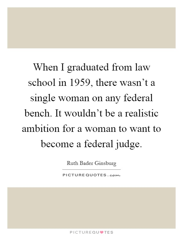 When I graduated from law school in 1959, there wasn't a single woman on any federal bench. It wouldn't be a realistic ambition for a woman to want to become a federal judge Picture Quote #1