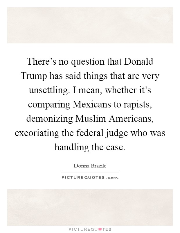 There's no question that Donald Trump has said things that are very unsettling. I mean, whether it's comparing Mexicans to rapists, demonizing Muslim Americans, excoriating the federal judge who was handling the case Picture Quote #1