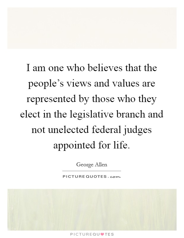 I am one who believes that the people's views and values are represented by those who they elect in the legislative branch and not unelected federal judges appointed for life. Picture Quote #1
