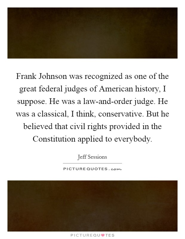 Frank Johnson was recognized as one of the great federal judges of American history, I suppose. He was a law-and-order judge. He was a classical, I think, conservative. But he believed that civil rights provided in the Constitution applied to everybody Picture Quote #1