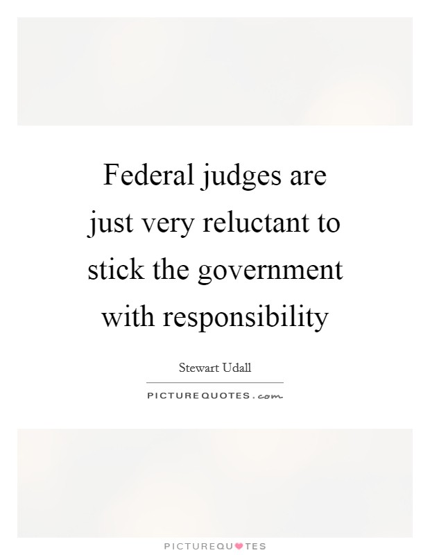 Federal judges are just very reluctant to stick the government with responsibility Picture Quote #1