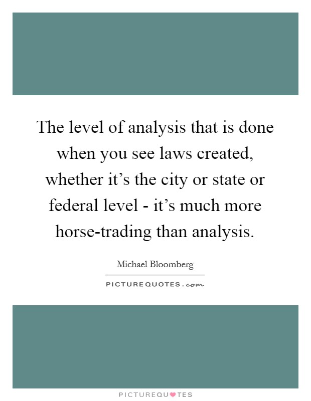 The level of analysis that is done when you see laws created, whether it's the city or state or federal level - it's much more horse-trading than analysis Picture Quote #1