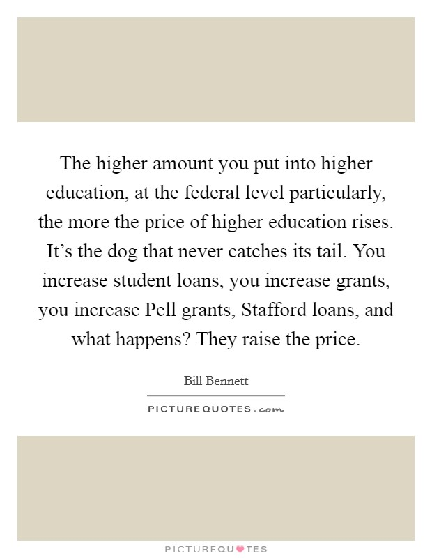 The higher amount you put into higher education, at the federal level particularly, the more the price of higher education rises. It's the dog that never catches its tail. You increase student loans, you increase grants, you increase Pell grants, Stafford loans, and what happens? They raise the price Picture Quote #1