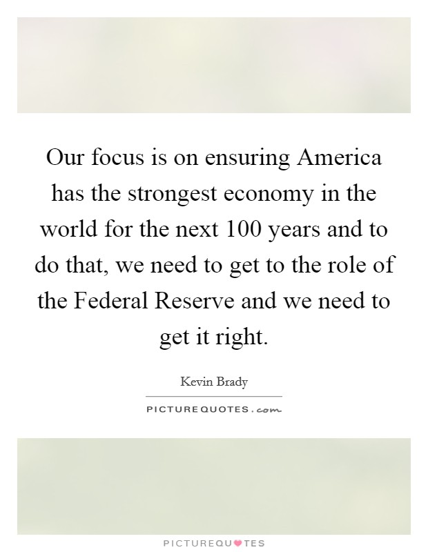 Our focus is on ensuring America has the strongest economy in the world for the next 100 years and to do that, we need to get to the role of the Federal Reserve and we need to get it right Picture Quote #1