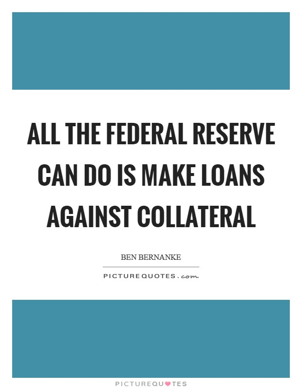 All the Federal Reserve can do is make loans against collateral Picture Quote #1