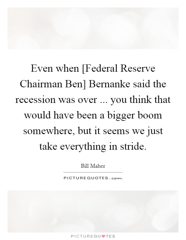 Even when [Federal Reserve Chairman Ben] Bernanke said the recession was over ... you think that would have been a bigger boom somewhere, but it seems we just take everything in stride Picture Quote #1