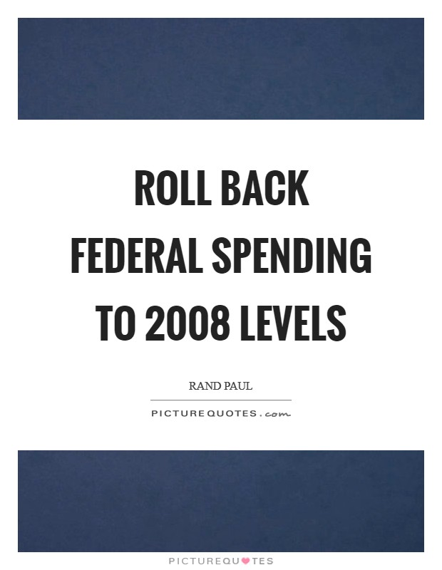 Roll back federal spending to 2008 levels Picture Quote #1