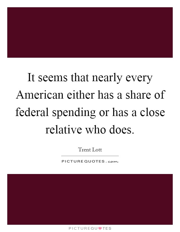 It seems that nearly every American either has a share of federal spending or has a close relative who does Picture Quote #1