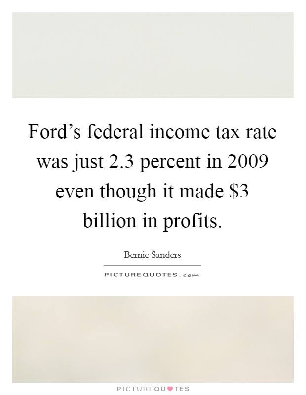 Ford's federal income tax rate was just 2.3 percent in 2009 even though it made $3 billion in profits. Picture Quote #1