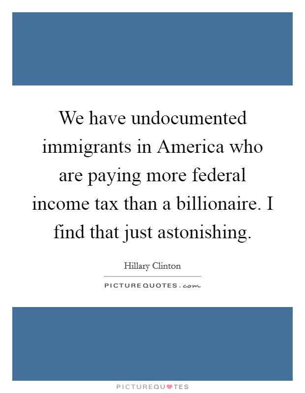 We have undocumented immigrants in America who are paying more federal income tax than a billionaire. I find that just astonishing Picture Quote #1