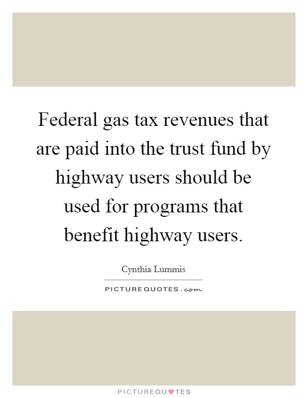Federal gas tax revenues that are paid into the trust fund by highway users should be used for programs that benefit highway users Picture Quote #1