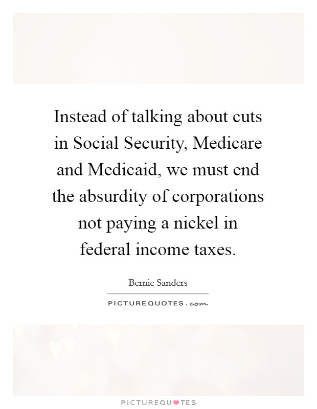Instead of talking about cuts in Social Security, Medicare and Medicaid, we must end the absurdity of corporations not paying a nickel in federal income taxes. Picture Quote #1