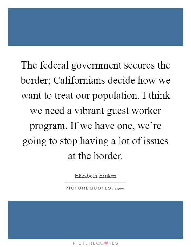 The federal government secures the border; Californians decide how we want to treat our population. I think we need a vibrant guest worker program. If we have one, we're going to stop having a lot of issues at the border Picture Quote #1