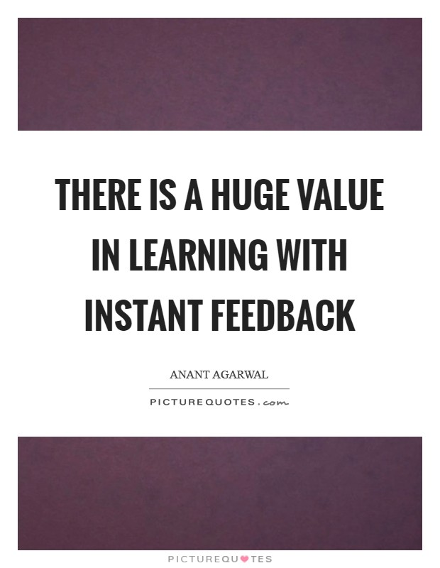 There is a huge value in learning with instant feedback Picture Quote #1