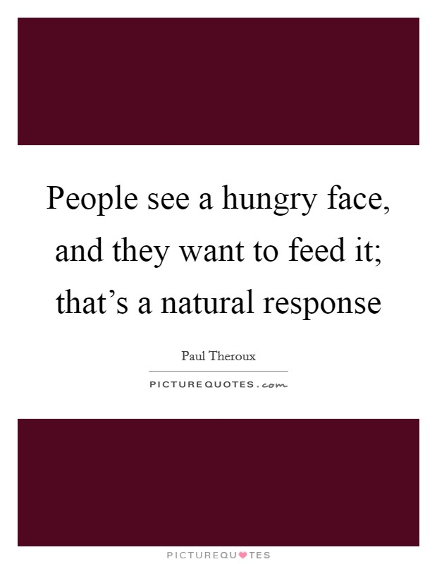 People see a hungry face, and they want to feed it; that's a natural response Picture Quote #1