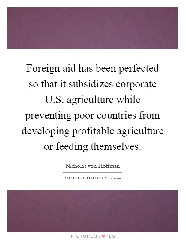 Foreign aid has been perfected so that it subsidizes corporate U.S. agriculture while preventing poor countries from developing profitable agriculture or feeding themselves Picture Quote #1