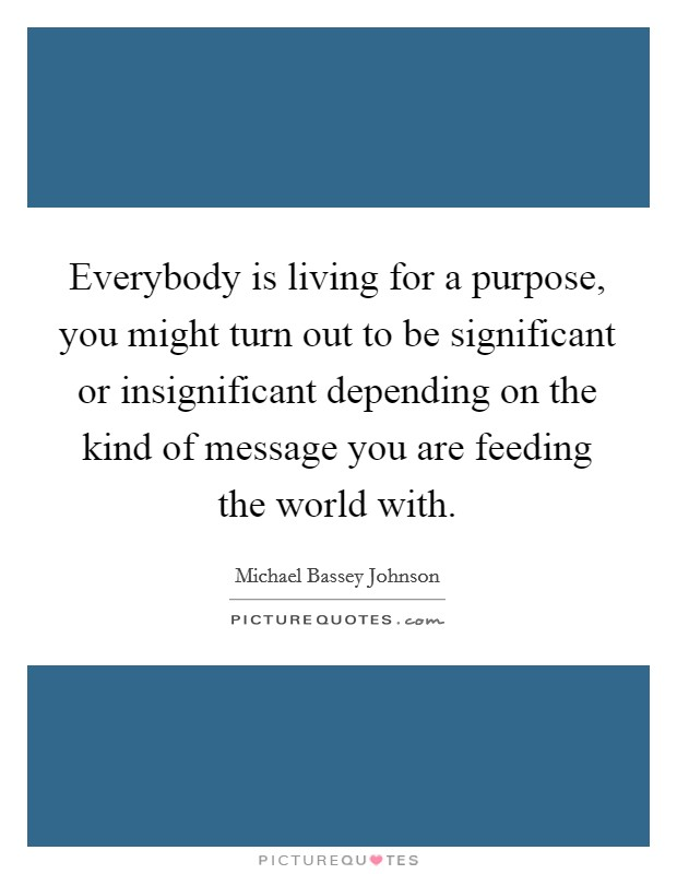 Everybody is living for a purpose, you might turn out to be significant or insignificant depending on the kind of message you are feeding the world with Picture Quote #1