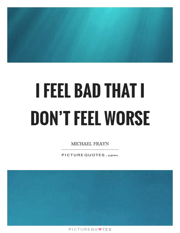 I feel bad that I don't feel worse Picture Quote #1